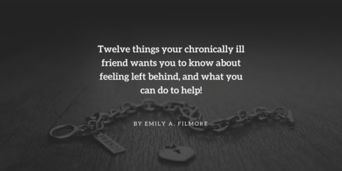 Twelve things your chronically ill friend wants you to know about feeling left behind, and what you can do to help!