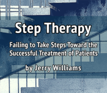 Step Therapy: Failing to Take Steps Toward the Successful Treatment of Patients