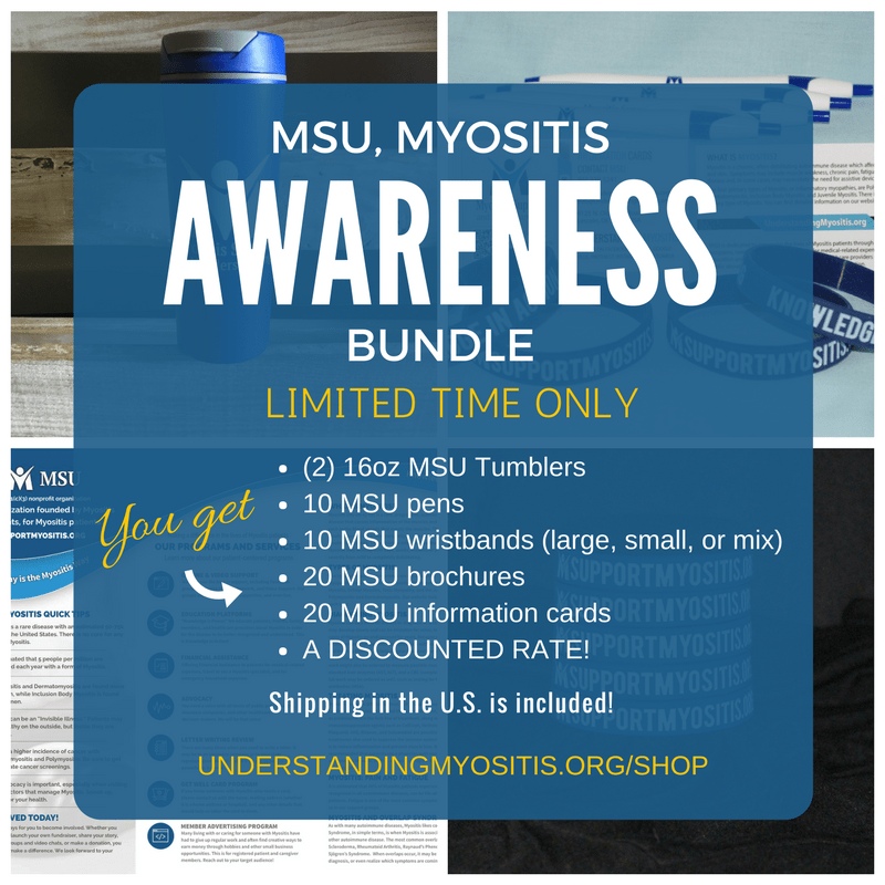 The Myositis Awareness Bundle, for a limited time only, includes 2 Myositis Tumblers, 10 Myositis wristbands, 10 Myositis pens, 20 Myositis Brochures, and 20 Myositis Information Cards at a discounted price.